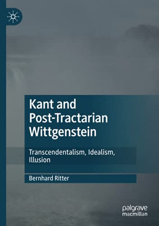 Kant And Post-Tractarian Wittgenstein: Transcendentalism, Idealism, Illusion