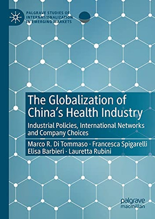 The Globalization Of China'S Health Industry: Industrial Policies, International Networks And Company Choices (Palgrave Studies Of Internationalization In Emerging Markets)