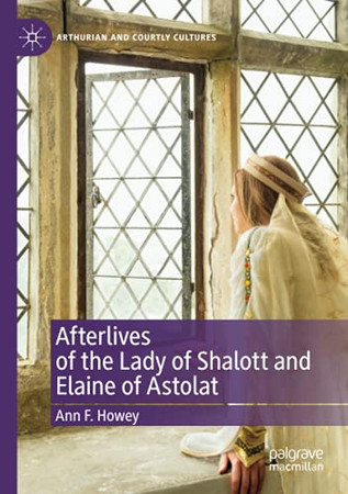 Afterlives Of The Lady Of Shalott And Elaine Of Astolat (Arthurian And Courtly Cultures)