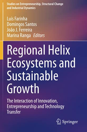 Regional Helix Ecosystems And Sustainable Growth: The Interaction Of Innovation, Entrepreneurship And Technology Transfer (Studies On Entrepreneurship, Structural Change And Industrial Dynamics)