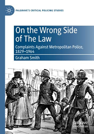 On The Wrong Side Of The Law: Complaints Against Metropolitan Police, 1829-1964 (Palgrave'S Critical Policing Studies)