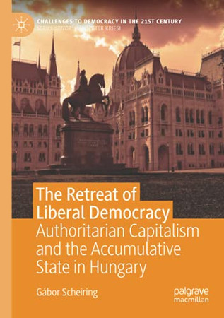 The Retreat Of Liberal Democracy: Authoritarian Capitalism And The Accumulative State In Hungary (Challenges To Democracy In The 21St Century)