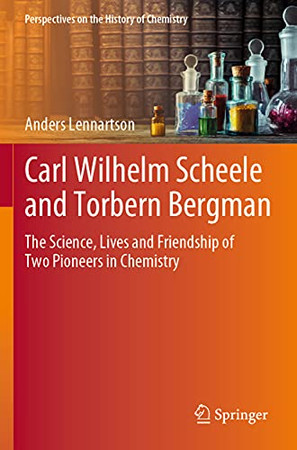 Carl Wilhelm Scheele And Torbern Bergman: The Science, Lives And Friendship Of Two Pioneers In Chemistry (Perspectives On The History Of Chemistry)