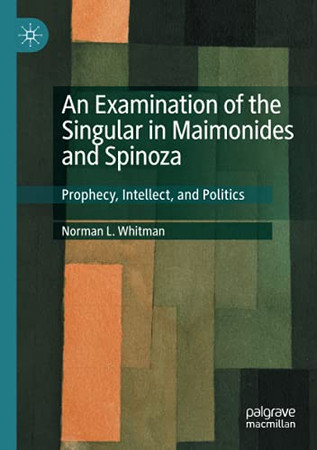 An Examination Of The Singular In Maimonides And Spinoza: Prophecy, Intellect, And Politics
