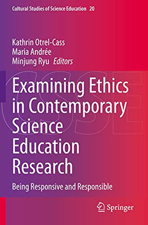 Examining Ethics In Contemporary Science Education Research: Being Responsive And Responsible (Cultural Studies Of Science Education)
