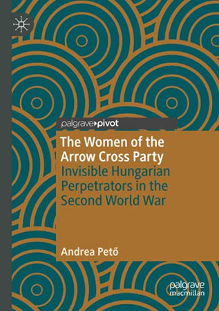 The Women Of The Arrow Cross Party: Invisible Hungarian Perpetrators In The Second World War