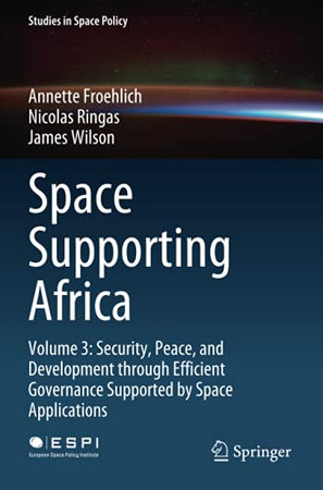 Space Supporting Africa: Volume 3: Security, Peace, And Development Through Efficient Governance Supported By Space Applications (Studies In Space Policy)