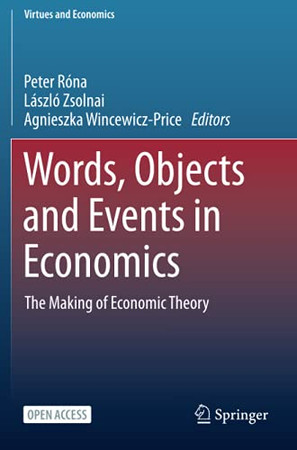 Words, Objects And Events In Economics: The Making Of Economic Theory (Virtues And Economics)