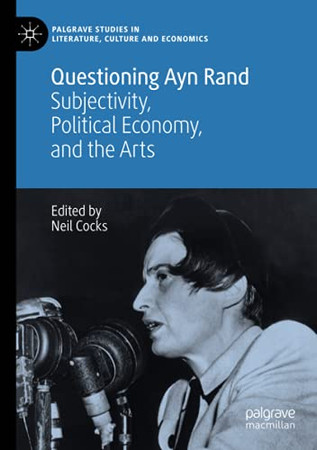 Questioning Ayn Rand: Subjectivity, Political Economy, And The Arts (Palgrave Studies In Literature, Culture And Economics)