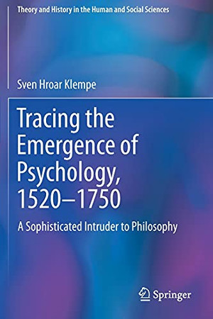 Tracing The Emergence Of Psychology, 1520–?1750: A Sophisticated Intruder To Philosophy (Theory And History In The Human And Social Sciences)