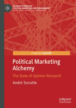 Political Marketing Alchemy: The State Of Opinion Research (Palgrave Studies In Political Marketing And Management)