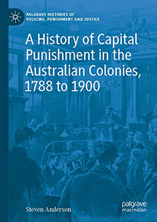 A History Of Capital Punishment In The Australian Colonies, 1788 To 1900 (Palgrave Histories Of Policing, Punishment And Justice)