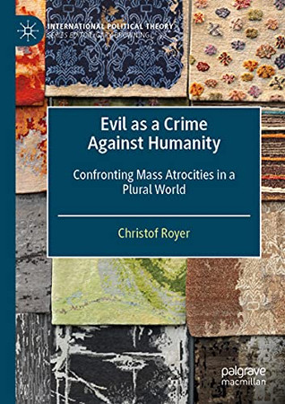 Evil As A Crime Against Humanity: Confronting Mass Atrocities In A Plural World (International Political Theory)