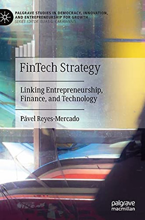 Fintech Strategy: Linking Entrepreneurship, Finance, And Technology (Palgrave Studies In Democracy, Innovation, And Entrepreneurship For Growth)