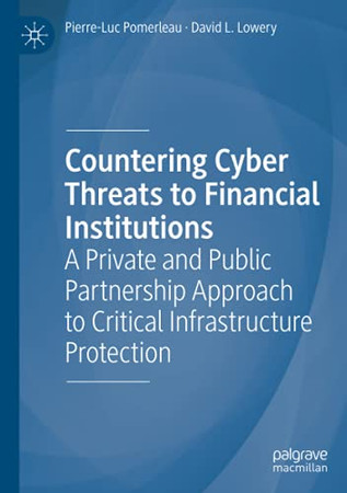 Countering Cyber Threats To Financial Institutions: A Private And Public Partnership Approach To Critical Infrastructure Protection