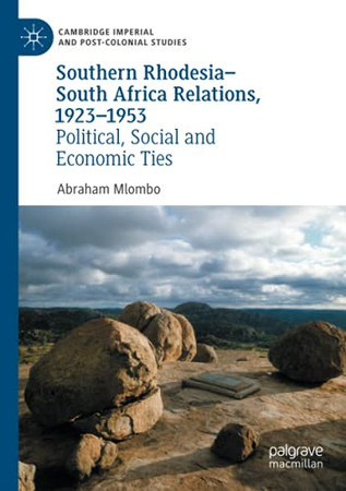 Southern Rhodesia–South Africa Relations, 1923–1953: Political, Social And Economic Ties (Cambridge Imperial And Post-Colonial Studies)