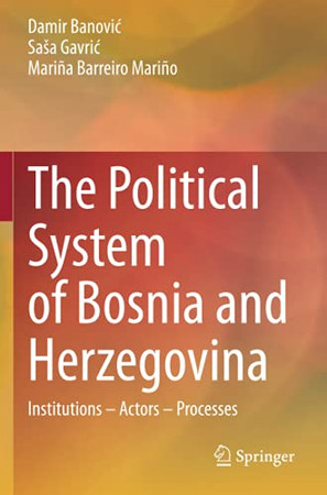 The Political System Of Bosnia And Herzegovina: Institutions – Actors – Processes