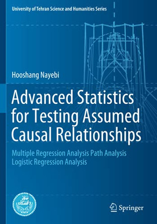 Advanced Statistics For Testing Assumed Causal Relationships: Multiple Regression Analysis Path Analysis Logistic Regression Analysis (University Of Tehran Science And Humanities Series)