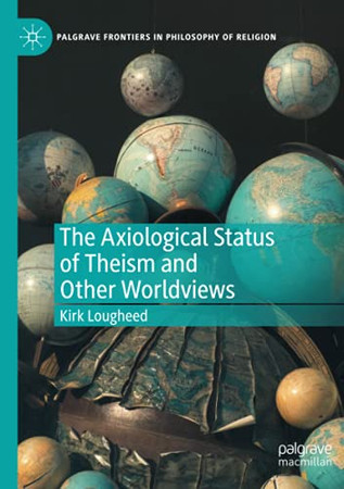 The Axiological Status Of Theism And Other Worldviews (Palgrave Frontiers In Philosophy Of Religion)