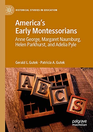 America'S Early Montessorians: Anne George, Margaret Naumburg, Helen Parkhurst And Adelia Pyle (Historical Studies In Education)