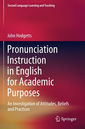 Pronunciation Instruction In English For Academic Purposes: An Investigation Of Attitudes, Beliefs And Practices (Second Language Learning And Teaching)