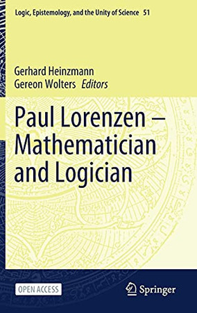 Paul Lorenzen -- Mathematician And Logician (Logic, Epistemology, And The Unity Of Science, 51)