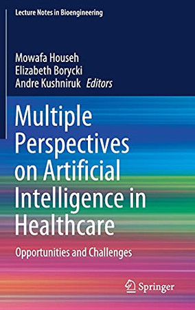 Multiple Perspectives On Artificial Intelligence In Healthcare: Opportunities And Challenges (Lecture Notes In Bioengineering)