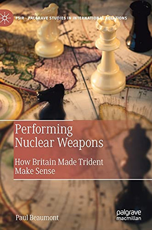 Performing Nuclear Weapons: How Britain Made Trident Make Sense (Palgrave Studies In International Relations)