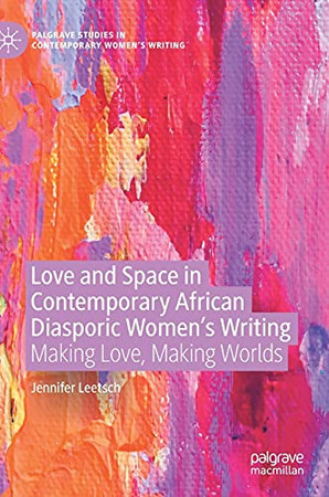 Love And Space In Contemporary African Diasporic Women'S Writing: Making Love, Making Worlds (Palgrave Studies In Contemporary Women'S Writing)