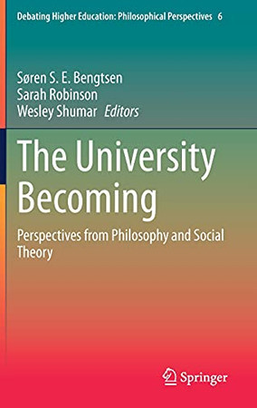 The University Becoming: Perspectives From Philosophy And Social Theory (Debating Higher Education: Philosophical Perspectives, 6)