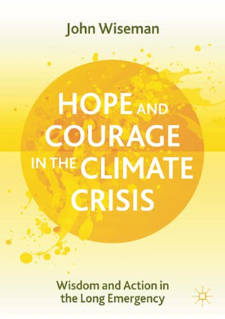 Hope And Courage In The Climate Crisis: Wisdom And Action In The Long Emergency