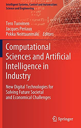 Computational Sciences And Artificial Intelligence In Industry: New Digital Technologies For Solving Future Societal And Economical Challenges ... And Automation: Science And Engineering, 76)
