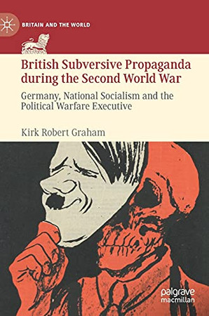 British Subversive Propaganda During The Second World War: Germany, National Socialism And The Political Warfare Executive (Britain And The World)