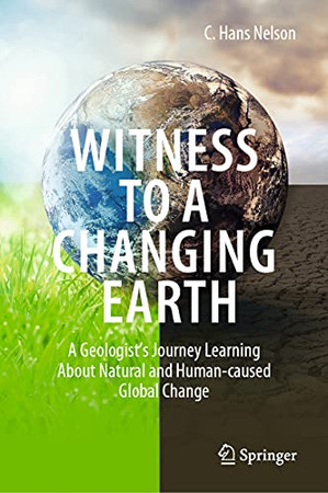 Witness To A Changing Earth: A Geologist'S Journey Learning About Natural And Human-Caused Global Change