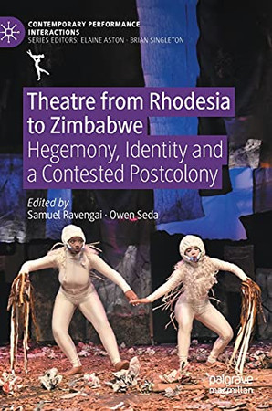 Theatre From Rhodesia To Zimbabwe: Hegemony, Identity And A Contested Postcolony (Contemporary Performance Interactions)