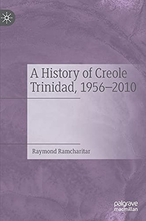 A History Of Creole Trinidad, 1956-2010: Ariel And Caliban In The Isle Of Noises