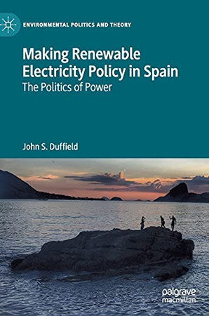 Making Renewable Electricity Policy In Spain: The Politics Of Power (Environmental Politics And Theory)