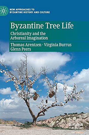 Byzantine Tree Life: Christianity And The Arboreal Imagination (New Approaches To Byzantine History And Culture)