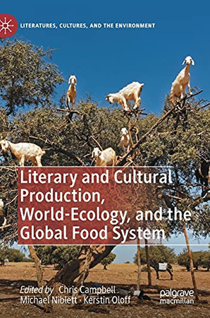 Literary And Cultural Production, World-Ecology, And The Global Food System (Literatures, Cultures, And The Environment)