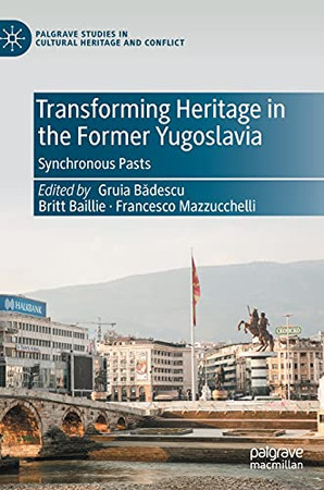 Transforming Heritage In The Former Yugoslavia: Synchronous Pasts (Palgrave Studies In Cultural Heritage And Conflict)