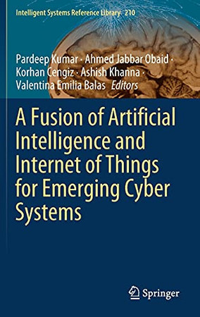 A Fusion Of Artificial Intelligence And Internet Of Things For Emerging Cyber Systems (Intelligent Systems Reference Library, 210)