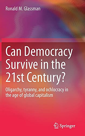 Can Democracy Survive In The 21St Century?: Oligarchy, Tyranny, And Ochlocracy In The Age Of Global Capitalism