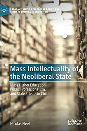 Mass Intellectuality Of The Neoliberal State: Mass Higher Education, Public Professionalism, And State Effects In Chile (Palgrave Studies On Global Policy And Critical Futures In Education)