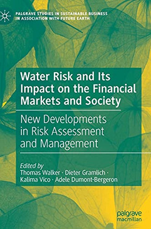 Water Risk And Its Impact On The Financial Markets And Society: New Developments In Risk Assessment And Management (Palgrave Studies In Sustainable Business In Association With Future Earth)
