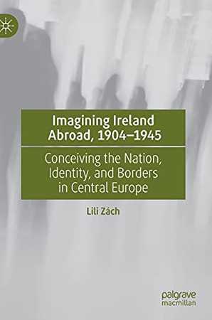 Imagining Ireland Abroad, 1904–1945: Conceiving The Nation, Identity, And Borders In Central Europe