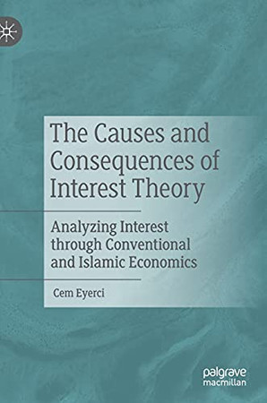 The Causes And Consequences Of Interest Theory: Analyzing Interest Through Conventional And Islamic Economics