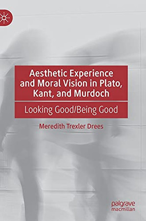 Aesthetic Experience And Moral Vision In Plato, Kant, And Murdoch: Looking Good/Being Good