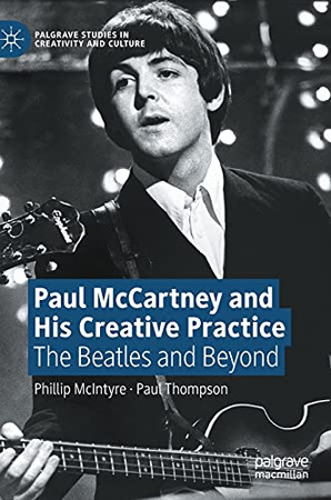 Paul Mccartney And His Creative Practice: The Beatles And Beyond (Palgrave Studies In Creativity And Culture)