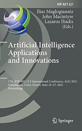 Artificial Intelligence Applications And Innovations: 17Th Ifip Wg 12.5 International Conference, Aiai 2021, Hersonissos, Crete, Greece, June 25–27, ... And Communication Technology, 627)