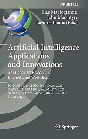 Artificial Intelligence Applications And Innovations. Aiai 2021 Ifip Wg 12.5 International Workshops: 5G-Pine 2021, Ai-Bio 2021, Daai 2021, Dare 2021, ... And Communication Technology, 628)